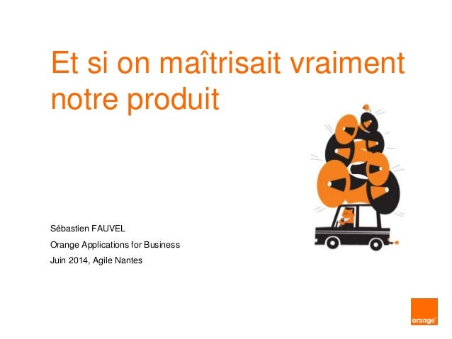 Et si on maîtrisait vraiment notre produit Sébastien FAUVEL Orange Applications for Business Juin 2014, Agile Nantes