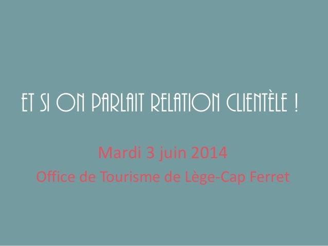 Et si on parlait relation clientèle ! Mardi 3 juin 2014 Office de Tourisme de Lège-Cap Ferret