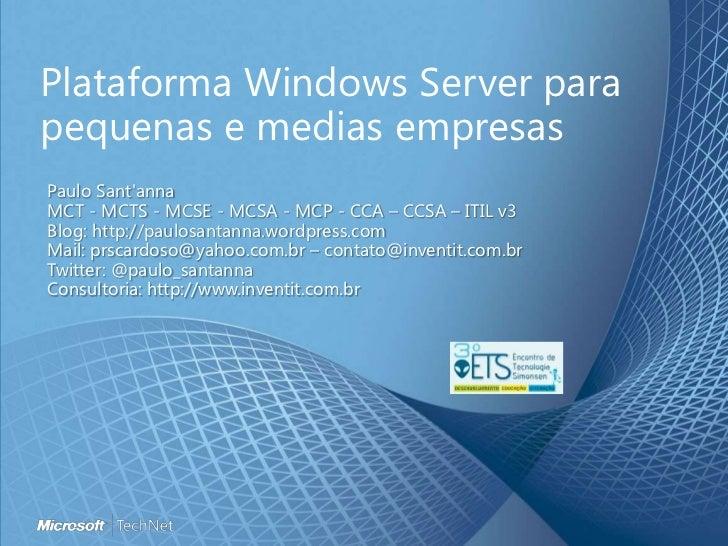 Plataforma Windows Server parapequenas e medias empresasPaulo SantannaMCT - MCTS - MCSE - MCSA - MCP - CCA – CCSA – ITIL v...