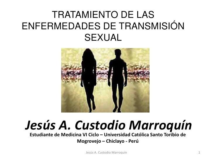 TRATAMIENTO DE LAS ENFERMEDADES DE TRANSMISIÓN SEXUAL<br />Jesús A. Custodio Marroquín<br />Estudiante de Medicina VI Cicl...