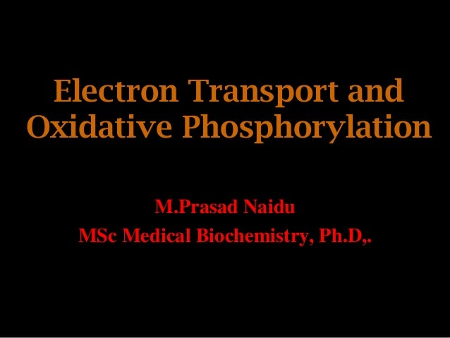 Electron Transport and Oxidative Phosphorylation M.Prasad Naidu MSc Medical Biochemistry, Ph.D,.