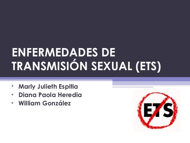 ENFERMEDADES DE TRANSMISIÓN SEXUAL (ETS) • Marly Julieth Espitia • Diana Paola Heredia • William González