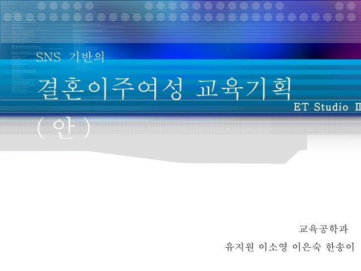 SNS  기반의  결혼이주여성 교육기획 ( 안 ) 교육공학과  유지원 이소영 이은숙 한송이 ET Studio Ⅱ