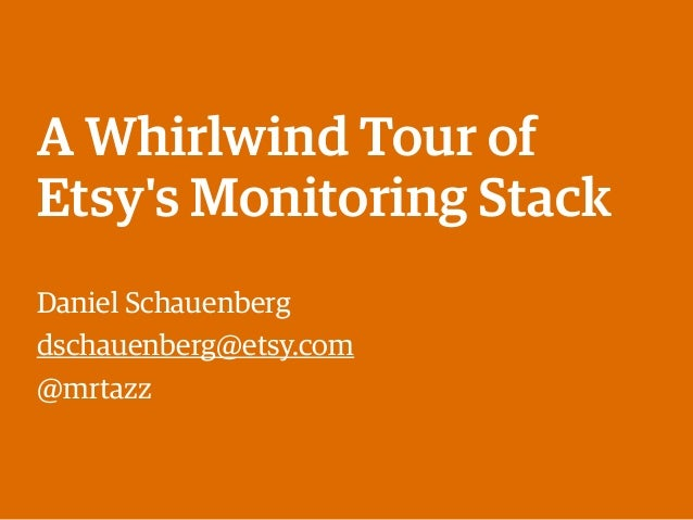 A Whirlwind Tour of Etsy's Monitoring Stack Daniel Schauenberg dschauenberg@etsy.com @mrtazz