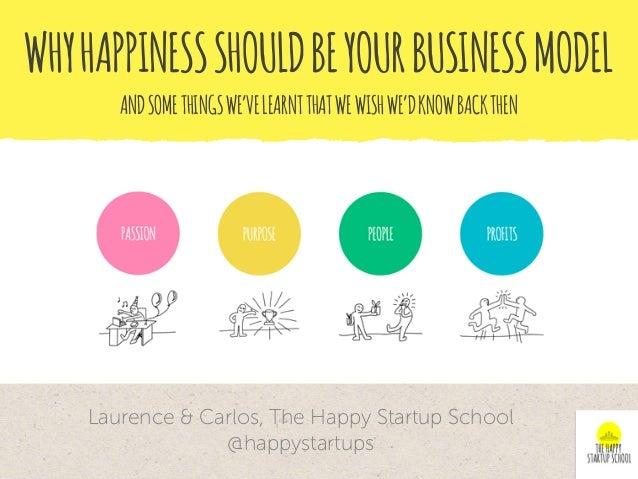 WHYHAPPINESSSHOULDBEYOURBUSINESSMODEL Laurence & Carlos, The Happy Startup School @happystartups ANDSOMETHINGSWE'VELEARNTT...
