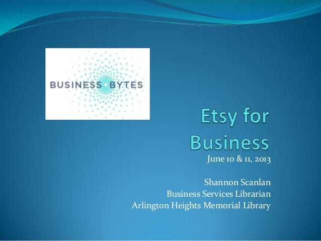 June 10 & 11, 2013Shannon ScanlanBusiness Services LibrarianArlington Heights Memorial Library