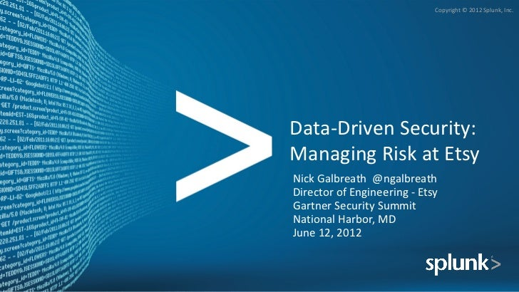 Copyright © 2012 Splunk, Inc.Data-Driven Security:Managing Risk at EtsyNick Galbreath @ngalbreathDirector of Engineering -...
