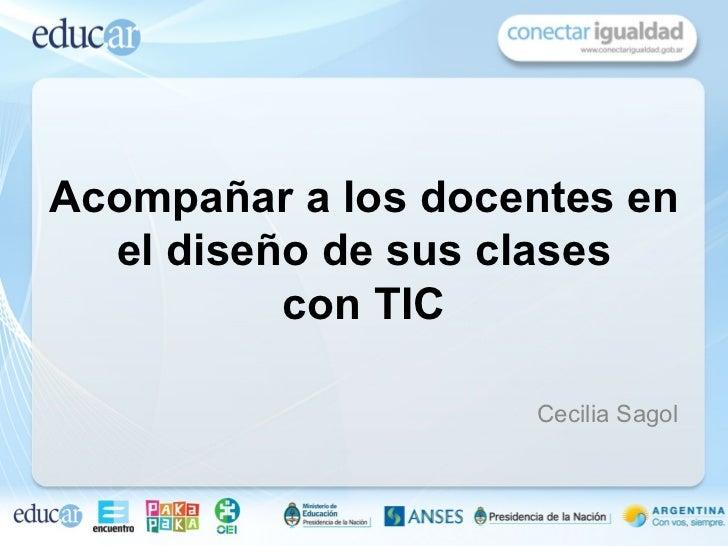 Acompañar a los docentes en  el diseño de sus clases          con TIC                    Cecilia Sagol
