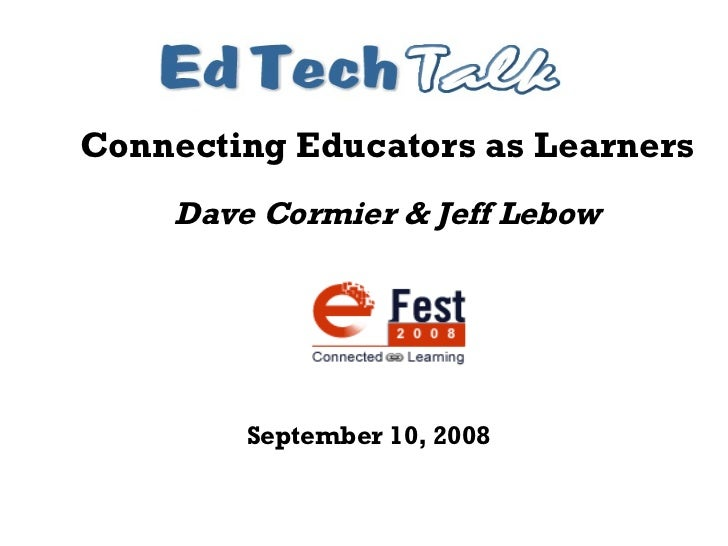 Connecting Educators as Learners Dave Cormier & Jeff Lebow September 10, 2008