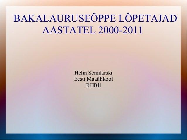 BAKALAURUSEÕPPE LÕPETAJAD    AASTATEL 2000-2011         Helin Semilarski         Eesti Maaülikool               RHBII