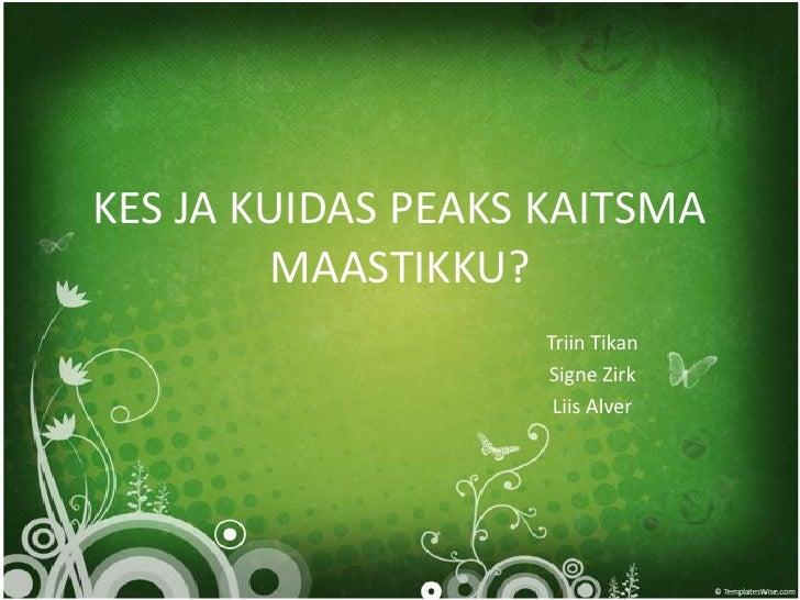 KES JA KUIDAS PEAKS KAITSMA MAASTIKKU?<br />Triin Tikan<br />Signe Zirk<br />Liis Alver<br />