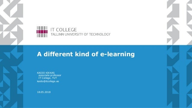 A different kind of e-learning KAIDO KIKKAS associate professor IT College, TUT kaido@itcollege.ee 18.05.2018