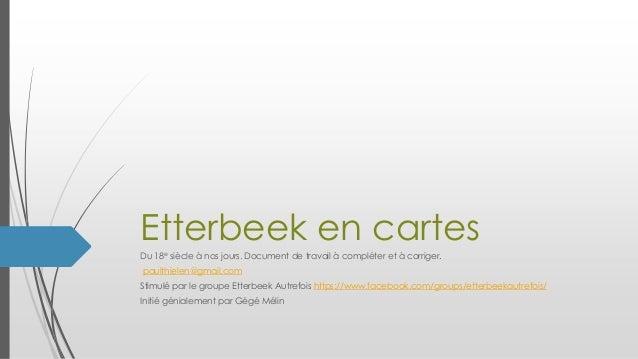 Etterbeek en cartes Du 18e siècle à nos jours. Document de travail à compléter et à corriger. paulthielen@gmail.com Stimul...