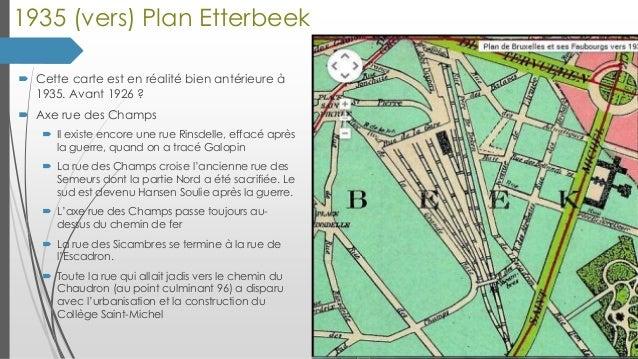 1935 (vers) Plan Etterbeek  Cette carte est en réalité bien antérieure à 1935. Avant 1926 ?  Axe rue des Champs  Il exi...