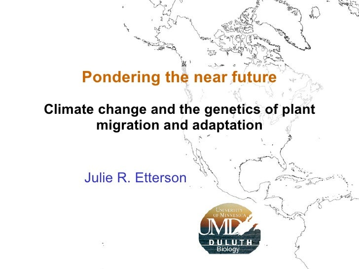 Julie R. Etterson Pondering the near future Climate change and the genetics of plant migration and adaptation