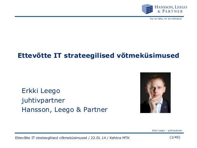 Kui on tahe, on ka võimalus!  Ettevõtte IT strateegilised võtmeküsimused  Erkki Leego juhtivpartner Hansson, Leego & Partn...