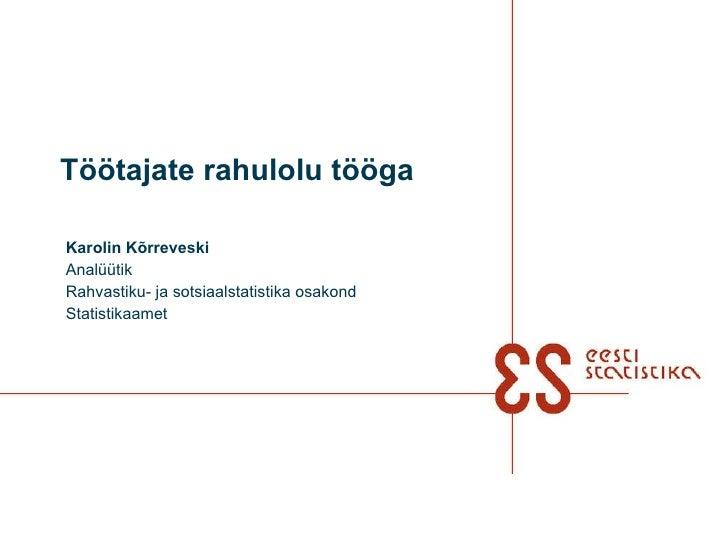 Töötajate rahulolu tööga Karolin Kõrreveski Analüütik Rahvastiku- ja sotsiaalstatistika osakond Statistikaamet