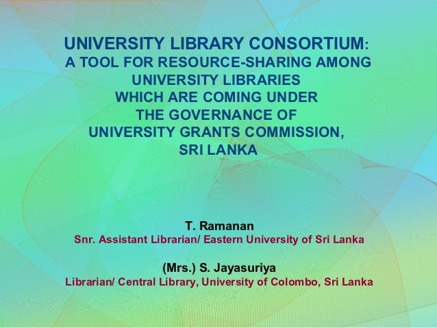 UNIVERSITY LIBRARY CONSORTIUM:A TOOL FOR RESOURCE-SHARING AMONG        UNIVERSITY LIBRARIES      WHICH ARE COMING UNDER   ...