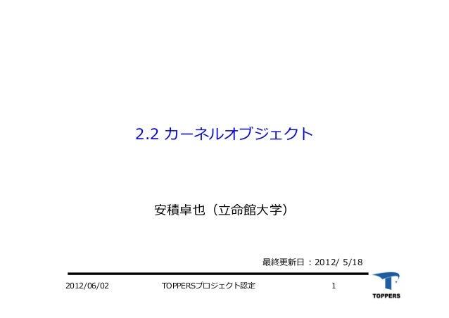 TOPPERSプロジェクト認定 12012/06/02 2.2 カーネルオブジェクト 安積卓也(⽴命館⼤学) 最終更新⽇ : 2012/ 5/18