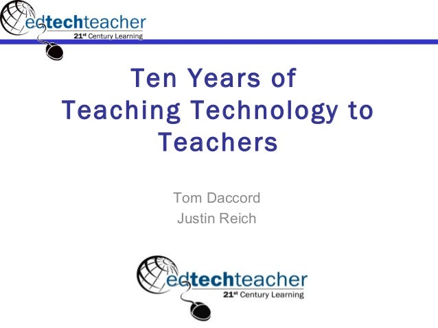 Ten Years ofTeaching Technology to       Teachers       Tom Daccord       Justin Reich