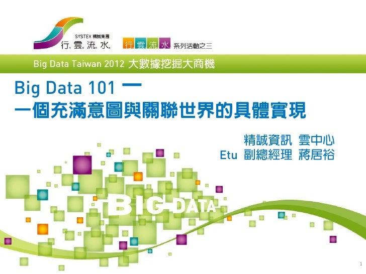 Big Data 101 一一個充滿意圖與關聯世界的具體實現               精誠資訊 雲中心           Etu 副總經理 蔣居裕                          1