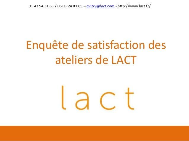 Enquête de satisfaction des ateliers de LACT 01 43 54 31 63 / 06 03 24 81 65 – gvitry@lact.com - http://www.lact.fr/