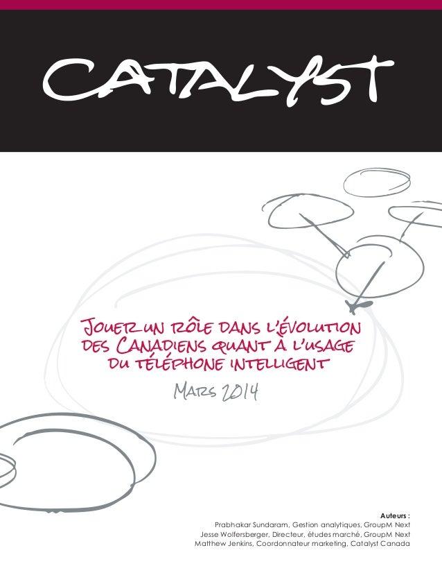 Jouer un rôle dans l'évolution des Canadiens quant à l'usage du téléphone intelligent Mars 2014 Auteurs : Prabhakar Sundar...