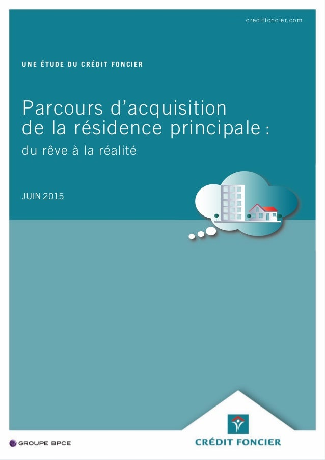 Parcours d'acquisition de la résidence principale : du rêve à la réalité UNE ÉTUDE DU CRÉDIT FONCIER JUIN 2015 www.creditf...