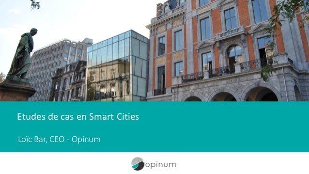 Etudes de cas en Smart Cities Loïc Bar, CEO - Opinum