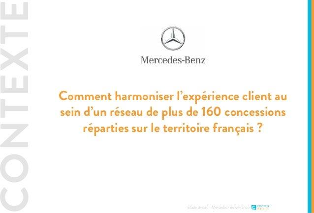 CONTEXTE Etude de cas - Mercedes-Benz France Comment harmoniser l'expérience client au sein d'un réseau de plus de 160 con...
