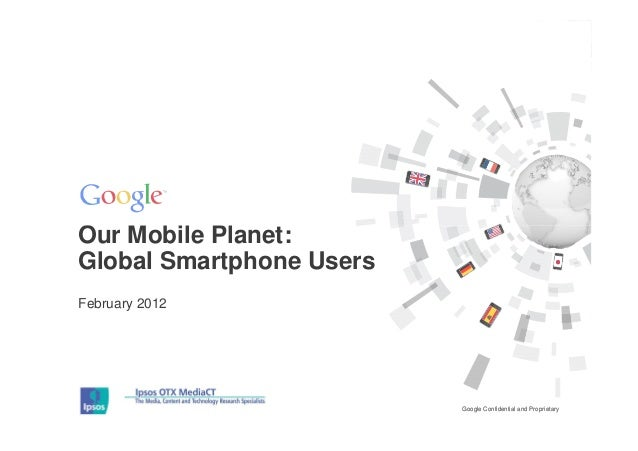 Our Mobile Planet:Global Smartphone UsersFebruary 2012                          Google Confidential and Proprietary