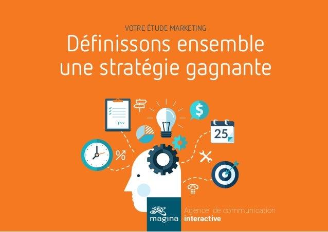 VOTRE ÉTUDE MARKETING Agence de communication interactive Définissons ensemble une stratégie gagnante