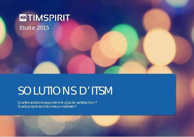Timspirit | Etude ITSM 2015 | page 1 SOLUTIONS D'ITSM Quelles solutions apportent le plus de satisfaction ? Quels projets ...