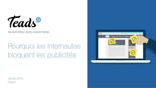 REINVENTING VIDEO ADVERTISING  Pourquoi les internautes bloquent les publicités Janvier, 2016 France