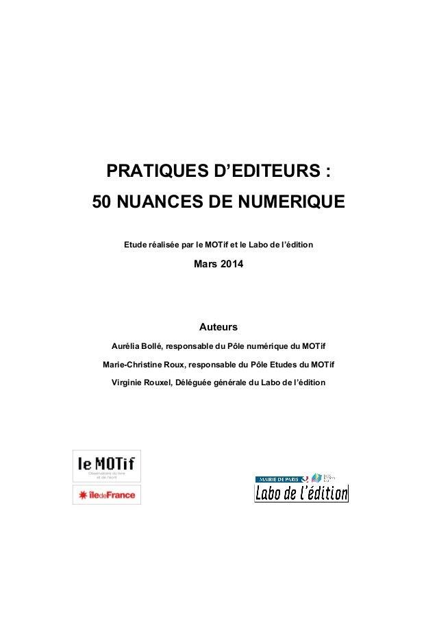 PRATIQUES D'EDITEURS : 50 NUANCES DE NUMERIQUE Etude réalisée par le MOTif et le Labo de l'édition Mars 2014 Auteurs Aurél...