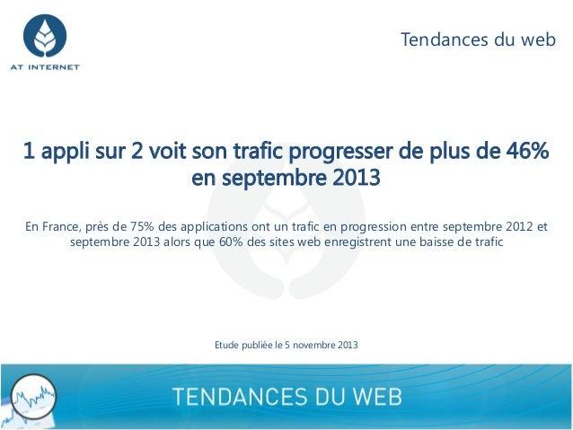 Tendances du web  1 appli sur 2 voit son trafic progresser de plus de 46% en septembre 2013 En France, près de 75% des app...