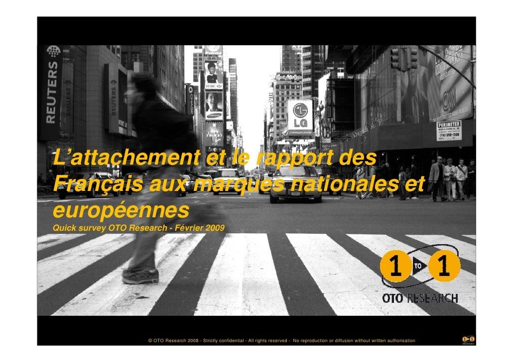 L'attachement et le rapport des Français aux marques nationales et européennes Quick survey OTO Research - Février 2009   ...