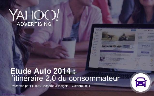 Etude Auto 2014 :  l'itinéraire 2.0 du consommateur  Présentée par FR B2B Research & Insights ⎪ Octobre 2014  Y©a2h0o1o3 2...