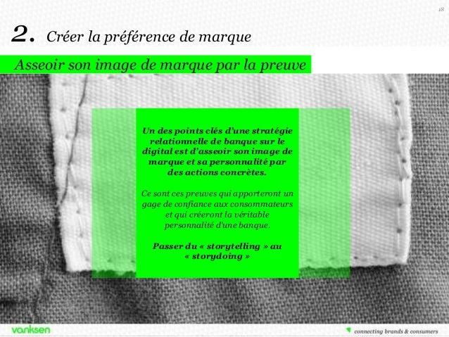 18  2.  Créer la préférence de marque  Asseoir son image de marque par la preuve  Un des points clés d'une stratégie relat...