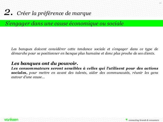 29  2.  Créer la préférence de marque  S'engager dans une cause économique ou sociale  Les banques doivent considérer cett...