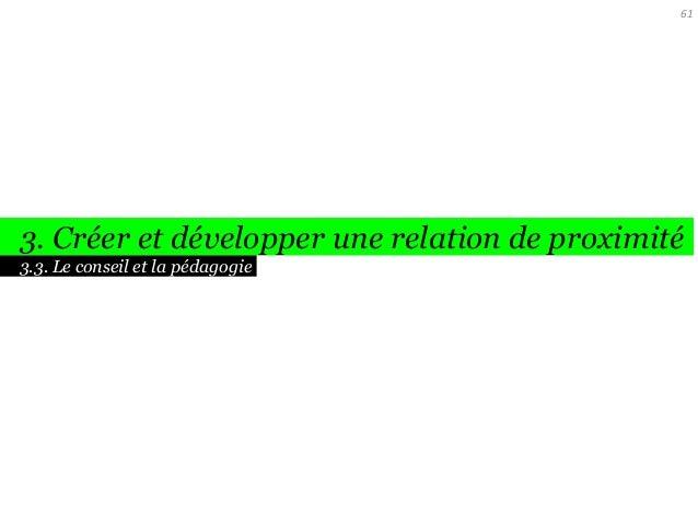 61  3. Créer et développer une relation de proximité 3.3. Le conseil et la pédagogie