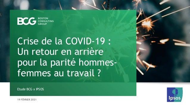 19 FÉVRIER 2021 Etude BCG x IPSOS Crise de la COVID-19 : Un retour en arrière pour la parité hommes- femmes au travail ?