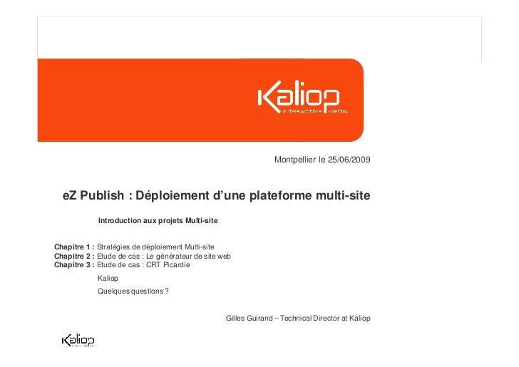 Montpellier le 25/06/2009  eZ Publish : Déploiement d'une plateforme multi-site             Introduction aux projets Multi...