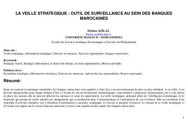 1 LA VEILLE STRATEGIQUE : OUTIL DE SURVEILLANCE AU SEIN DES BANQUES MAROCAINES Fatima AZILAL Fatima_azilal@yahoo.fr UNIVER...