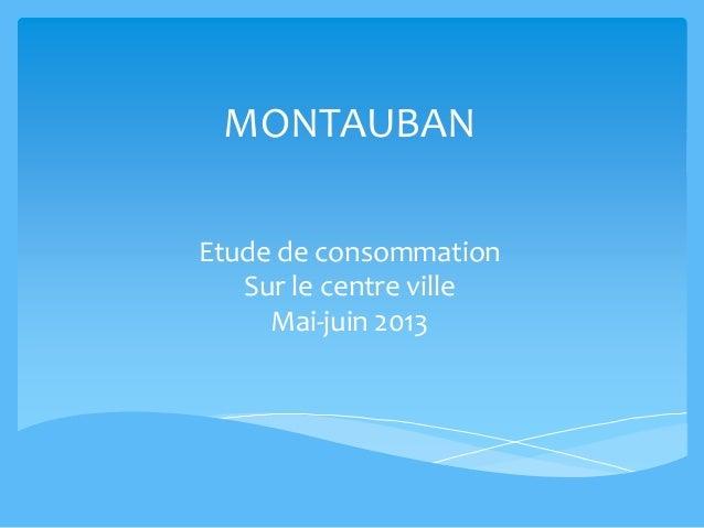 MONTAUBAN Etude de consommation Sur le centre ville Mai-juin 2013