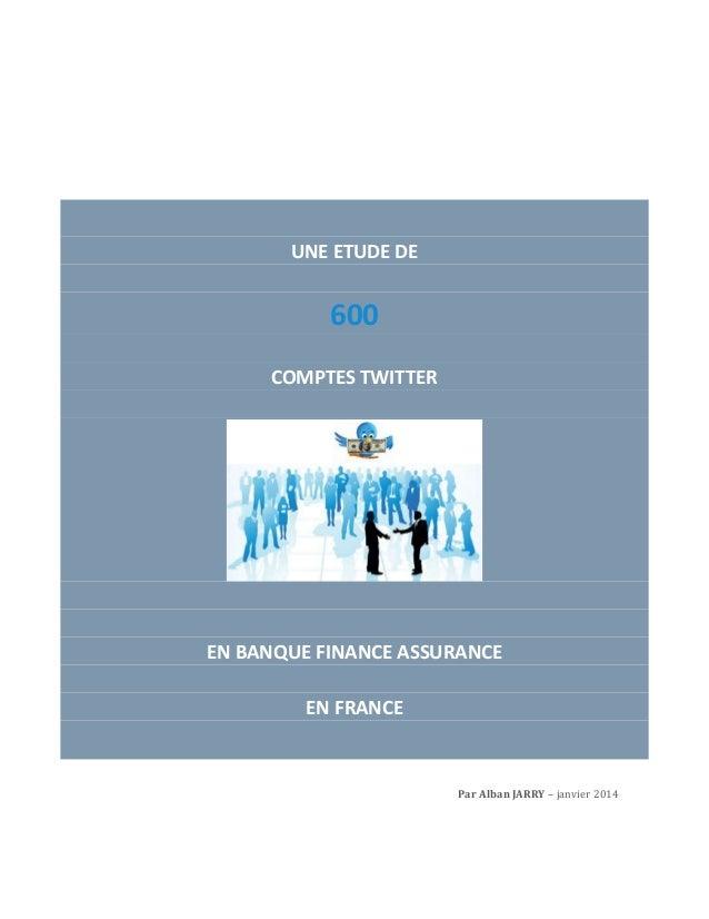 UNE ETUDE DE  600 COMPTES TWITTER  EN BANQUE FINANCE ASSURANCE EN FRANCE  Par Alban JARRY – janvier 2014
