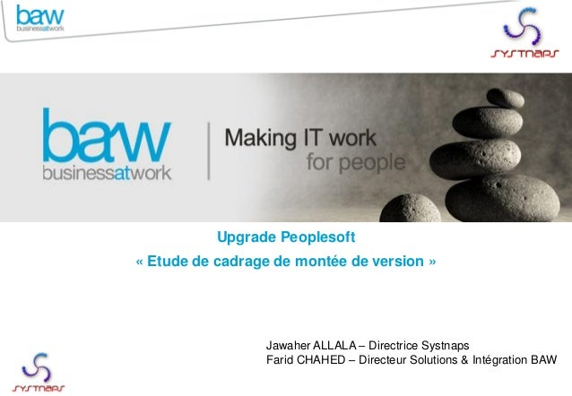 Upgrade Peoplesoft  « Etude de cadrage de montée de version »  Jawaher ALLALA – Directrice Systnaps  Farid CHAHED – Direct...