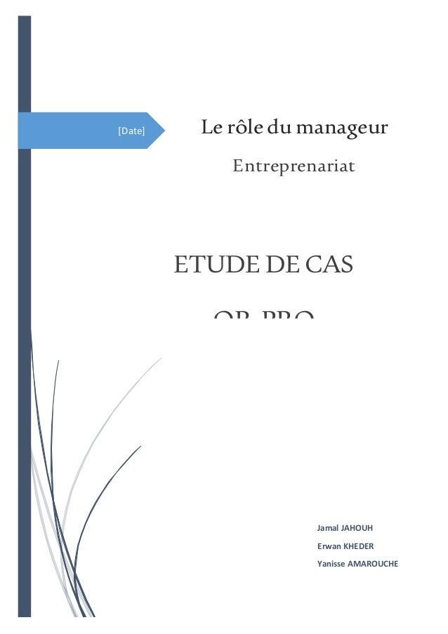 [Date] ETUDE DECAS OR-PRO Jamal JAHOUH Erwan KHEDER Yanisse AMAROUCHE Lerôledumanageur Entreprenariat