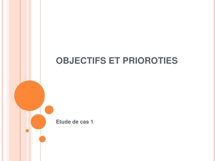 OBJECTIFS ET PRIOROTIES<br />Etude de cas 1<br />