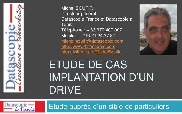 ETUDE DE CAS IMPLANTATION D'UN DRIVE Etude auprès d'un cible de particuliers Michel SOUFIR Directeur général Datascopie Fr...